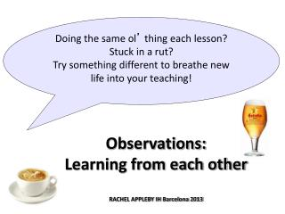 Observations:  Learning from each other RACHEL APPLEBY IH Barcelona 2013
