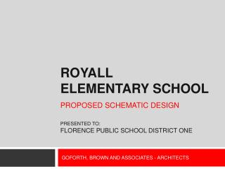 ROYALL ELEMENTARY SCHOOL PROPOSED  SCHEMATIC DESIGN PRESENTED TO: Florence public school district one
