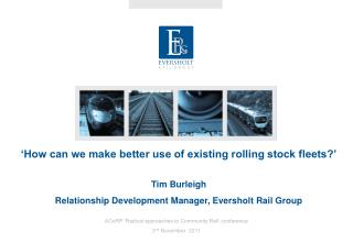 'How can we make better use of existing rolling stock fleets?' Tim Burleigh Relationship Development Manager, Eversholt
