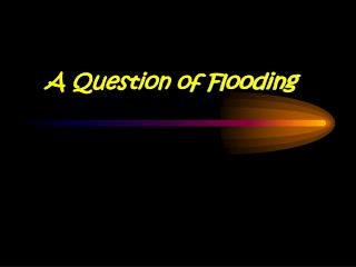 A Question of Flooding