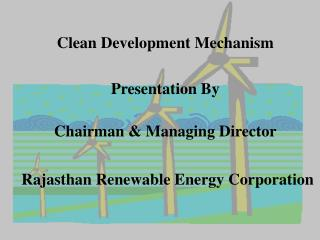 Clean Development Mechanism Presentation By Chairman & Managing Director Rajasthan Renewable Energy Corporation