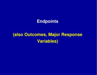 Endpoints (also Outcomes, Major Response Variables)
