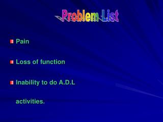 Pain  Loss of function Inability to do A.D.L activities.