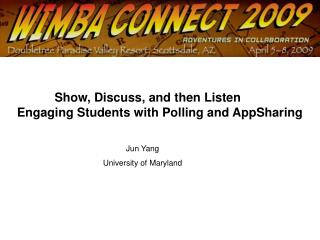 Show, Discuss, and then Listen           Engaging Students with Polling and AppSharing Jun Yang University of Maryla