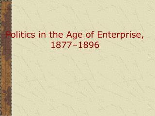 Politics in the Age of Enterprise, 1877�1896