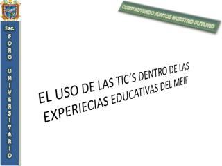 EL USO DE LAS TIC'S DENTRO DE LAS  EXPERIECIAS  EDUCATIVAS DEL  MEIF
