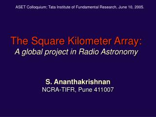 The Square Kilometer Array: A global project in Radio Astronomy