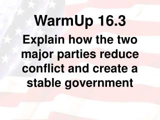 WarmUp 16.3 Explain how the two major parties reduce conflict and create a stable government