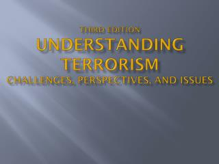 Third Edition Understanding Terrorism Challenges, Perspectives, and Issues