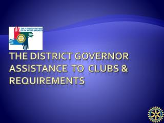 The District Governor assistance  to  Clubs & requirements