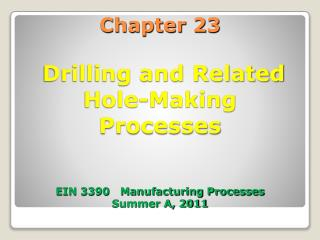Chapter 23  Drilling and Related Hole-Making  Processes  EIN 3390   Manufacturing Processes Summer A, 2011