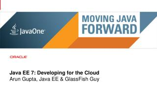 Java EE 7: Developing for the Cloud Arun Gupta, Java EE & GlassFish Guy