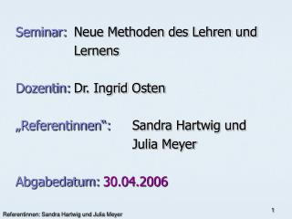 """Seminar: Neue Methoden des Lehren und  Lernens Dozentin: Dr. Ingrid Osten """"Referentinnen"""": Sandra Hartwig und"""
