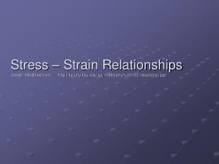Stress – Strain Relationships Credit:  Modified from:     http://faculty.ksu.edu.sa/11843/phy%20102/(elasticity).ppt
