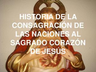 HISTORIA DE LA CONSAGRACIÓN DE LAS NACIONES AL SAGRADO CORAZÓN DE JESÚS