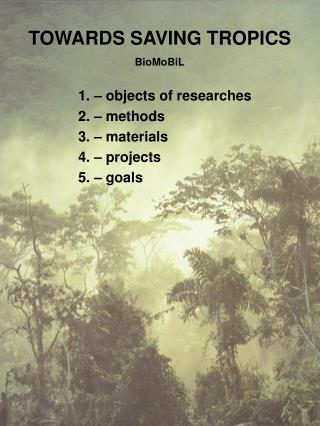 TOWARDS SAVING TROPICS BioMoBiL 1. – objects of researches 2. – methods 3.  – materials 4. – projects 5. – goals