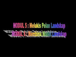 MODUL 5 : Melukis Pelan Landskap MODUL 6 : Membina Model Landskap