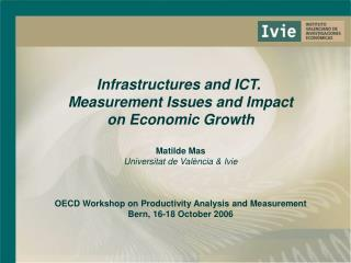 Infrastructures and ICT.  Measurement Issues and Impact on Economic Growth Matilde Mas Universitat de València & Ivie