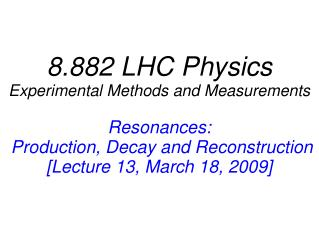 8.882 LHC Physics Experimental Methods and Measurements Resonances:  Production, Decay and Reconstruction [Lecture 13,