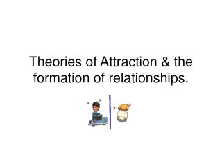 Theories of Attraction  the formation of relationships.
