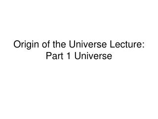 Origin of the Universe Lecture: Part 1 Universe