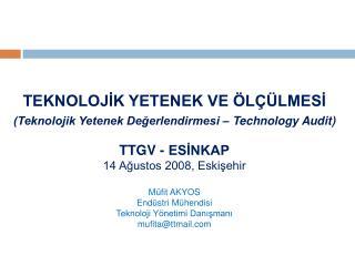 TEKNOLOJİK YETENEK VE ÖLÇÜLMESİ (Teknolojik Yetenek Değerlendirmesi – Technology Audit) TTGV - ESİNKAP 14 Ağustos 2008,