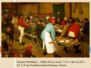 Peasant Wedding c. 1568; Oil on wood, 114 x 164 cm (45 x 64 1/2 in);  Kunsthistorisches  Museum, Vienna