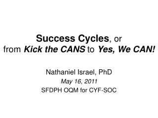 Success Cycles , or  from  Kick the CANS to  Yes, We CAN!