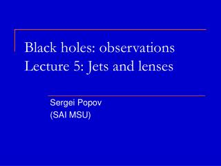 Black holes :  observations Lecture  5:  Jets and lenses