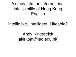 A study into the international intelligibility of Hong Kong English Intelligible, Intelligent, Likeable? Andy Kirkpatri