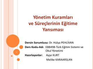 Dersin Sorumlusu:  Dr. Hülya PEHLİVAN Ders Kodu-Adı :  EBB498-Türk Eğitim Sistemi ve    Okul Yönetimi Hazırlayanlar: