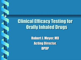 Clinical Efficacy Testing for Orally Inhaled Drugs Robert J. Meyer, MD Acting Director, DPDP