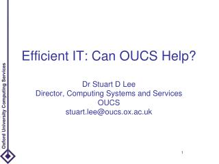Efficient IT: Can OUCS Help? Dr Stuart D Lee Director, Computing Systems and Services OUCS stuart.lee@oucs.ox.ac.uk