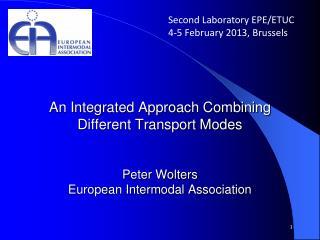 An Integrated Approach Combining Different Transport Modes Peter Wolters European Intermodal Association