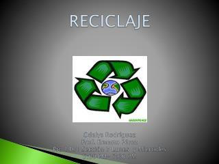 RECICLAJE Odalys Rodríguez RECICLAJE Odalys Rodríguez Prof. Ernesto  Pérez Pro 1101  Sección  7  Lunes   y  Miercoles 5