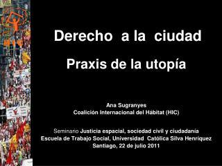 Derecho  a la  ciudad Praxis de la utopía Ana Sugranyes Coalición Internacional del Hábitat (HIC)