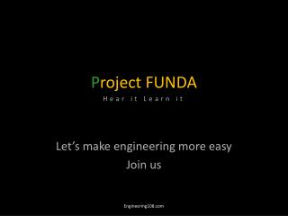 P roject FUNDA Hear it Learn it Let's make engineering more easy Join us