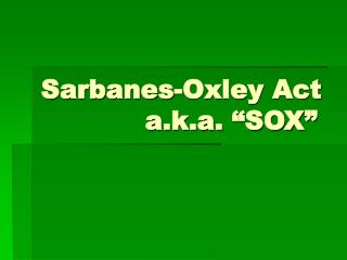 "Sarbanes-Oxley Act 			a.k.a. ""SOX"""