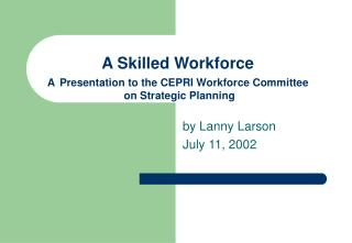 A Skilled Workforce A Presentation to the CEPRI Workforce Committee  on Strategic Planning