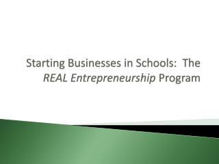 Starting Businesses in Schools:  The  REAL Entrepreneurship  Program