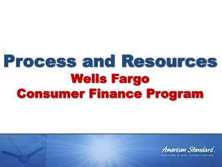 Process and Resources Wells Fargo Consumer Finance Program