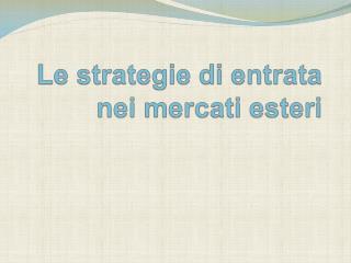 Le strategie di entrata nei mercati esteri
