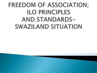 FREEDOM OF ASSOCIATION; ILO PRINCIPLES  AND STANDARDS-  SWAZILAND SITUATION