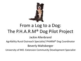 From a Log to a Dog: The P.H.A.R.M� Dog Pilot Project
