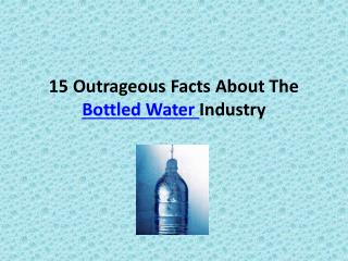 15 Outrageous Facts About The  Bottled Water  Industry