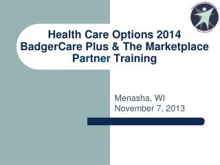 Health Care Options 2014 BadgerCare Plus & The Marketplace Partner Training
