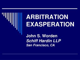 ARBITRATION EXASPERATION John S. Worden Schiff Hardin LLP San Francisco, CA