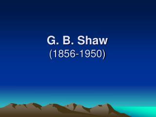 G. B. Shaw (1856-1950)