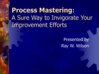 Process Mastering : A Sure Way to Invigorate Your Improvement Efforts