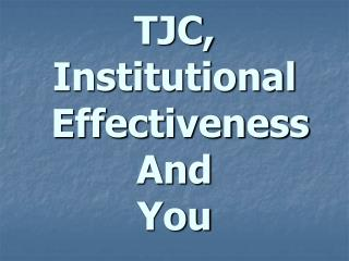 TJC, Institutional  Effectiveness And You